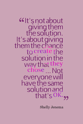 "Graphic with the quote: ""It's not about giving them the solution. It's about giving them the chance to create the solution in the way that they chose ... Not everyone will have the same solution and that's OK."" by Shelly Jenema"