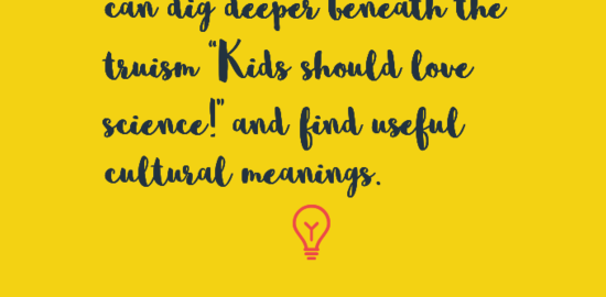 "Image of quote that reads, ""I am asking how we can dig deeper beneath the truism ""Kids should love science!"" and find useful cultural meanings."" by Rebecca Onion"